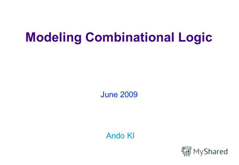 Modeling Combinational Logic Ando KI June 2009