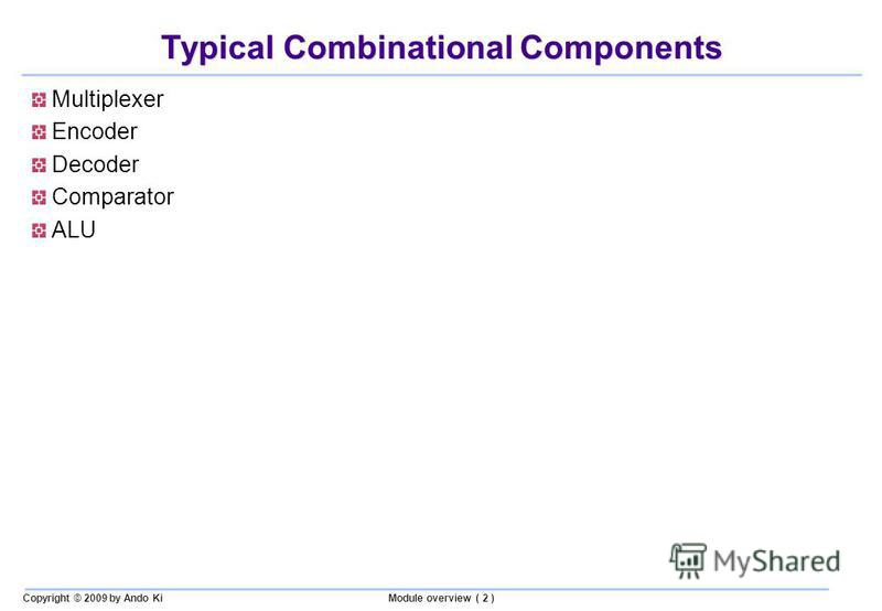 Copyright © 2009 by Ando KiModule overview ( 2 ) Typical Combinational Components Multiplexer Encoder Decoder Comparator ALU