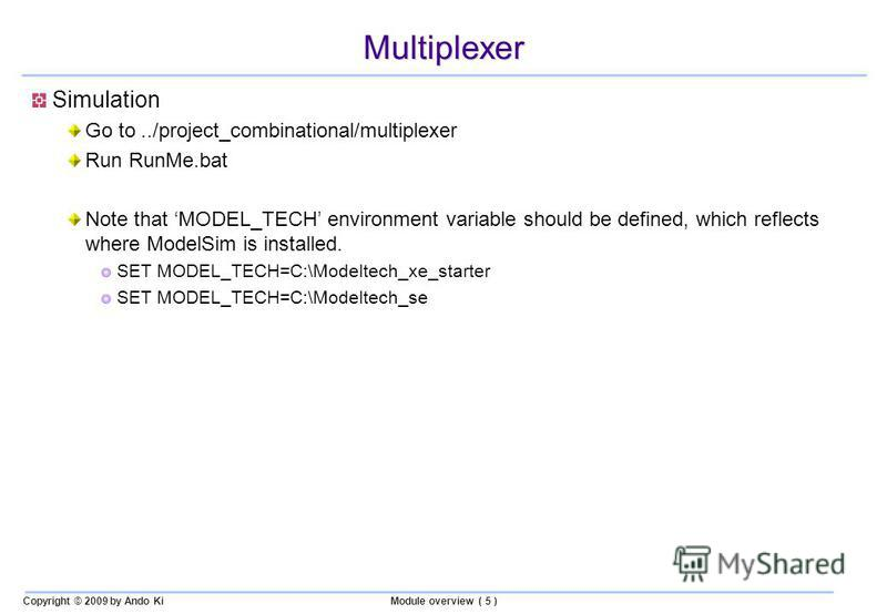 Copyright © 2009 by Ando KiModule overview ( 5 ) Multiplexer Simulation Go to../project_combinational/multiplexer Run RunMe.bat Note that MODEL_TECH environment variable should be defined, which reflects where ModelSim is installed. SET MODEL_TECH=C: