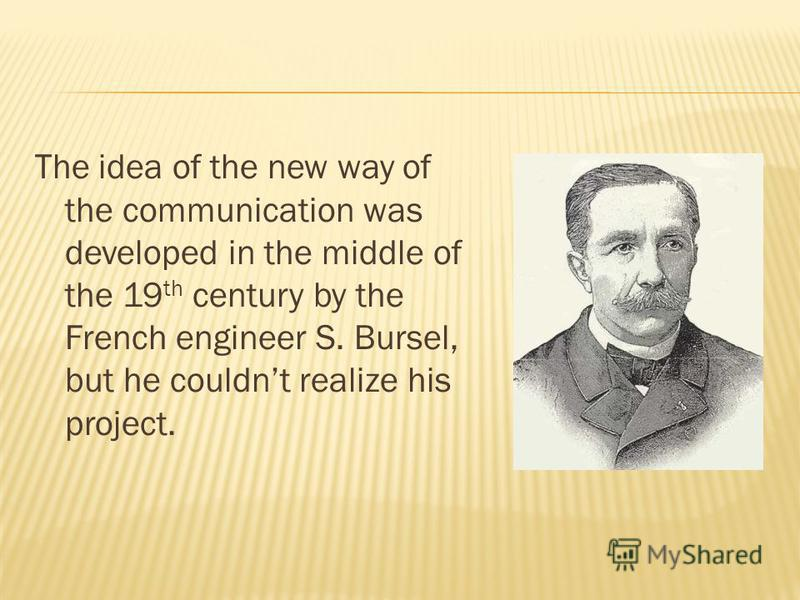 The idea of the new way of the communication was developed in the middle of the 19 th century by the French engineer S. Bursel, but he couldnt realize his project.