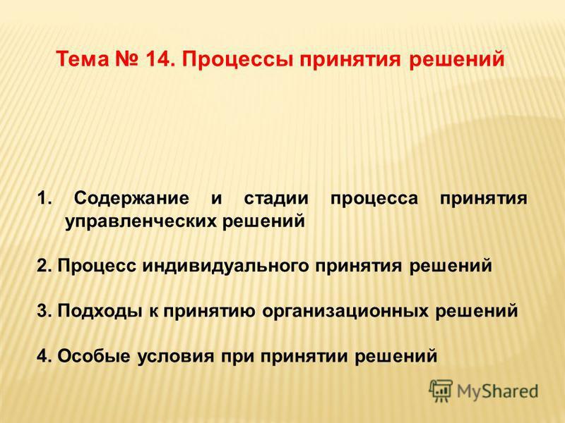 Тема 14. Процессы принятия решений 1. Содержание и стадии процесса принятия управленческих решений 2. Процесс индивидуального принятия решений 3. Подходы к принятию организационных решений 4. Особые условия при принятии решений