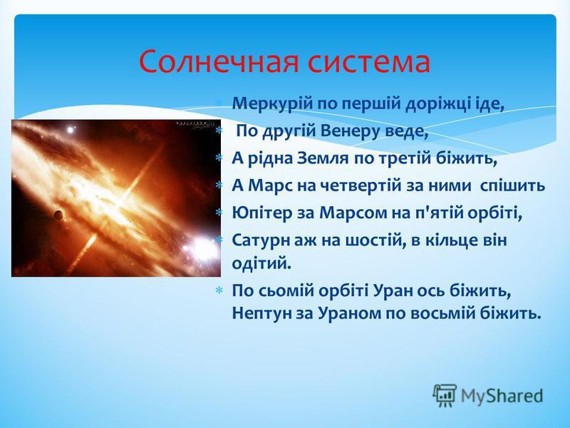 Солнечная система Меркурій по першій доріжці іде, По другій Венеру веде, А рідна Земля по третій біжить, А Марс на четвертій за ними спішить Юпітер за Марсом на п'ятій орбіті, Сатурн аж на шостій, в кільце він одітий. По сьомій орбіті Уран ось біжить