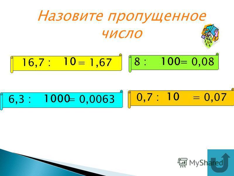 Назовите пропущенное число 16,7 : = 1,67 8 : = 0,08 6,3 : = 0,0063 0,7 : = 0,07 10100 1000 10