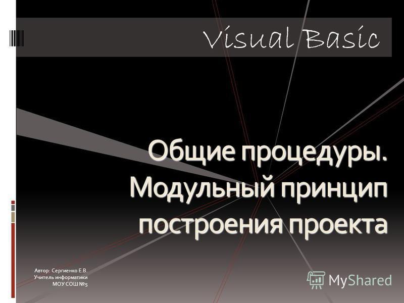 Общие процедуры. Модульный принцип построения проекта Visual Basic Автор: Сергиенко Е.В. Учитель информатики МОУ СОШ 5