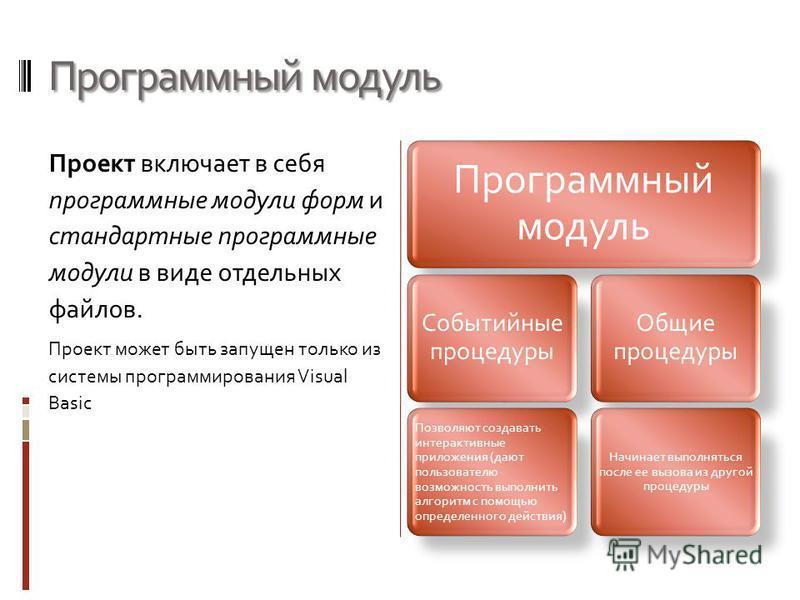 Программный модуль Проект включает в себя программные модули форм и стандартные программные модули в виде отдельных файлов. Проект может быть запущен только из системы программирования Visual Basic Программный модуль Событийные процедуры Позволяют со