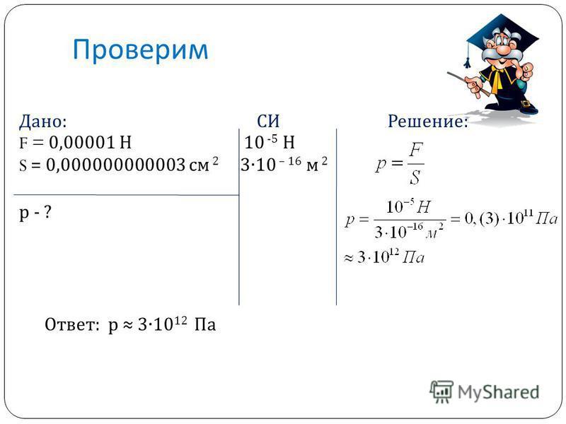 Проверим Дано: СИ Решение: F = 0,00001 Н 10 -5 Н S = 0,000000000003 см 2 310 – 16 м 2 р - ? Ответ: р 310 12 Па