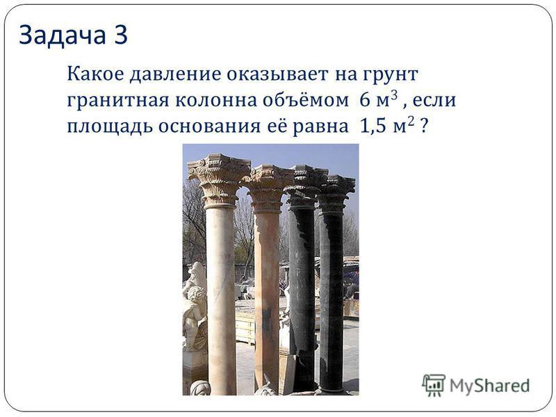 Задача 3 Какое давление оказывает на грунт гранитная колонна объёмом 6 м 3, если площадь основания её равна 1,5 м 2 ?