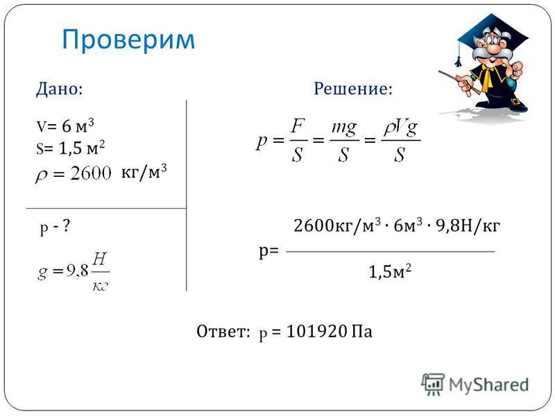 Проверим Дано: Решение: V = 6 м 3 S = 1,5 м 2 кг/м 3 p - ? 2600 кг/м 3 6 м 3 9,8Н/кг р= 1,5 м 2 Ответ: p = 101920 Па