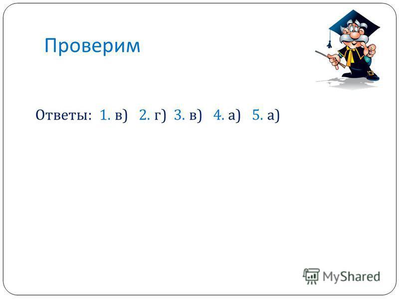 Проверим Ответы: 1. в) 2. г) 3. в) 4. а) 5. а)