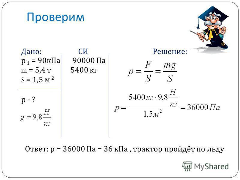 Проверим Дано: СИ Решение: р 1 = 90 к Па 90000 Па m = 5,4 т 5400 кг S = 1,5 м 2 р - ? Ответ: р = 36000 Па = 36 к Па, трактор пройдёт по льду