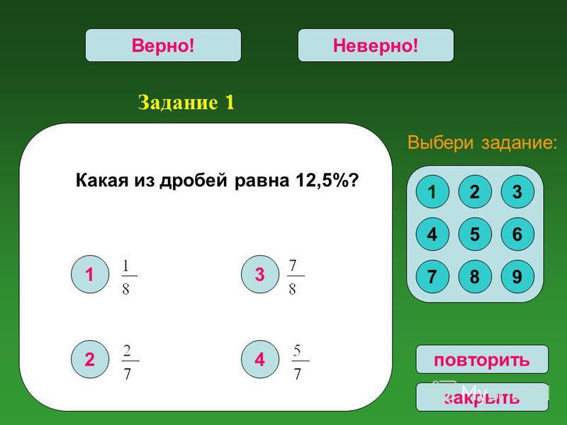 Задание 1 1 2 3 4 Верно!Неверно! 123 456 789 Выбери задание: повторить закрыть Какая из дробей равна 12,5%?
