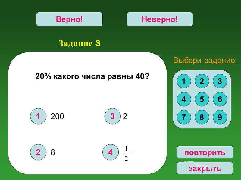 Задание 3 1 2 3 4 Верно!Неверно! повторить закрыть 20% какого числа равны 40? 123 456 789 Выбери задание: 200 8 2