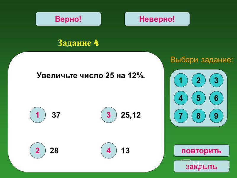 Задание 4 1 2 3 4 Верно!Неверно! повторить закрыть Увеличьте число 25 на 12%. 123 456 789 Выбери задание: 37 28 25,12 13
