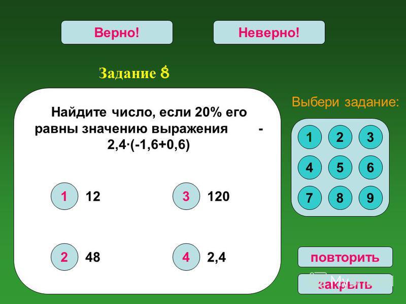 Задание 8 1 2 3 4 Верно!Неверно! повторить закрыть Найдите число, если 20% его равны значению выражения - 2,4·(-1,6+0,6) 123 456 789 Выбери задание: 12 48 120 2,4
