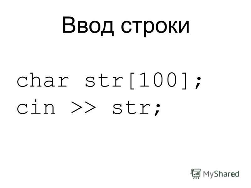 11 Ввод строки char str[100]; cin >> str;