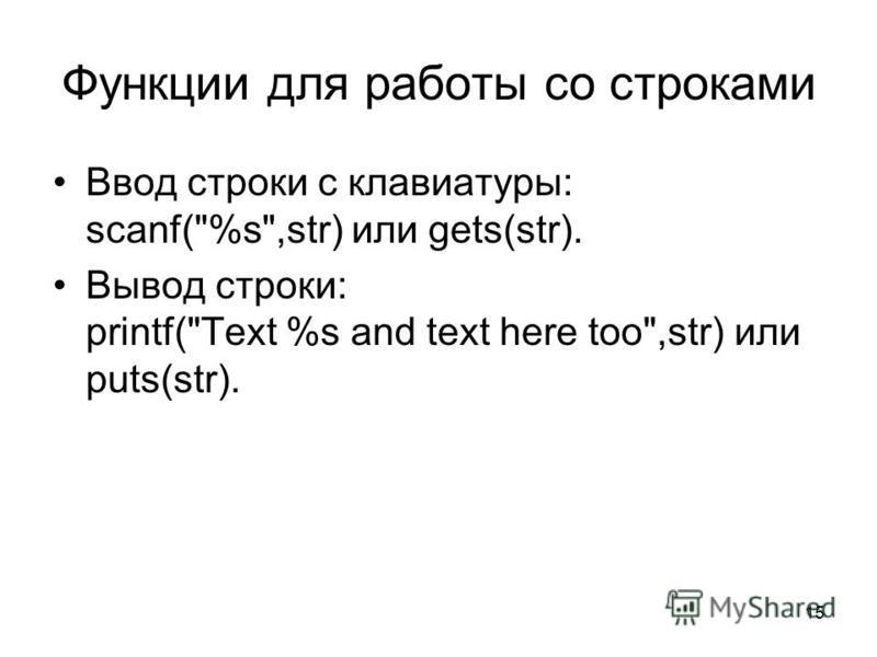 15 Функции для работы со строками Ввод строки с клавиатуры: scanf(%s,str) или gets(str). Вывод строки: printf(Text %s and text here too,str) или puts(str).