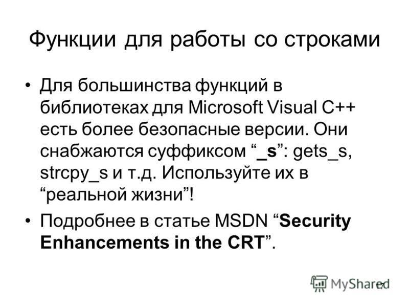 17 Функции для работы со строками Для большинства функций в библиотеках для Microsoft Visual С++ есть более безопасные версии. Они снабжаются суффиксом _s: gets_s, strcpy_s и т.д. Используйте их вреальной жизни! Подробнее в статье MSDN Security Enhan
