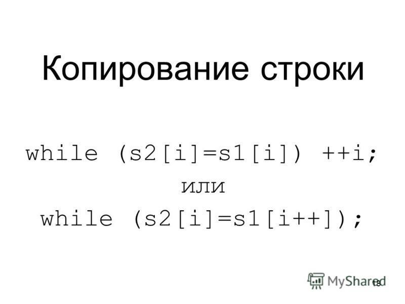 18 Копирование строки while (s2[i]=s1[i]) ++i; или while (s2[i]=s1[i++]);