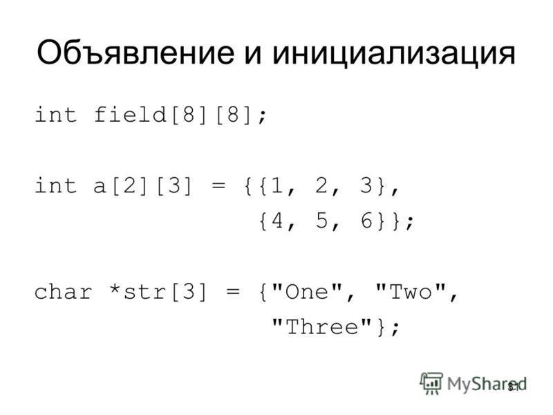 31 Объявление и инициализация int field[8][8]; int a[2][3] = {{1, 2, 3}, {4, 5, 6}}; char *str[3] = {One, Two, Three};