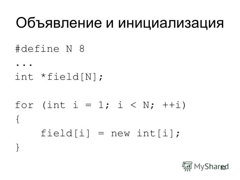 32 Объявление и инициализация #define N 8... int *field[N]; for (int i = 1; i < N; ++i) { field[i] = new int[i]; }