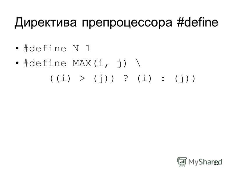 33 Директива препроцессора #define #define N 1 #define MAX(i, j) \ ((i) > (j)) ? (i) : (j))
