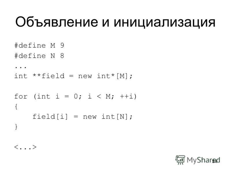 34 Объявление и инициализация #define M 9 #define N 8... int **field = new int*[M]; for (int i = 0; i < M; ++i) { field[i] = new int[N]; }