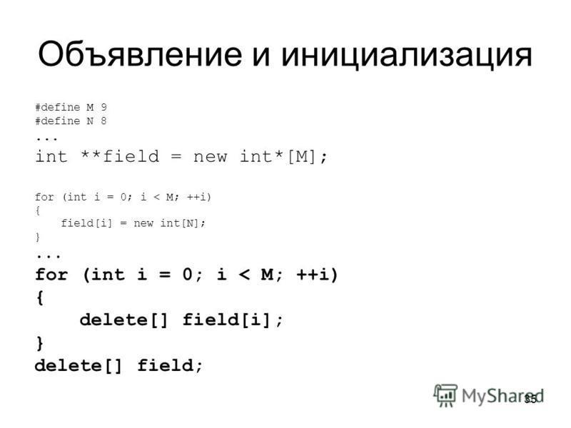 35 Объявление и инициализация #define M 9 #define N 8... int **field = new int*[M]; for (int i = 0; i < M; ++i) { field[i] = new int[N]; }... for (int i = 0; i < M; ++i) { delete[] field[i]; } delete[] field;