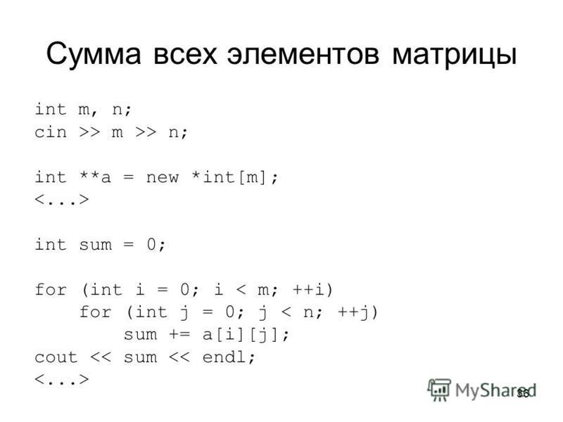 36 Сумма всех элементов матрицы int m, n; cin >> m >> n; int **a = new *int[m]; int sum = 0; for (int i = 0; i < m; ++i) for (int j = 0; j < n; ++j) sum += a[i][j]; cout << sum << endl;