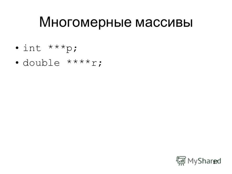 37 Многомерные массивы int ***p; double ****r;