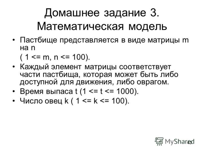 43 Домашнее задание 3. Математическая модель Пастбище представляется в виде матрицы m на n ( 1 <= m, n <= 100). Каждый элемент матрицы соответствует части пастбища, которая может быть либо доступной для движения, либо оврагом. Время выпаса t (1 <= t