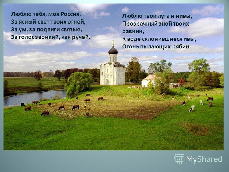 Люблю тебя, моя Россия, За ясный свет твоих огней, За ум, за подвиги святые, За голос звонкий, как ручей. Люблю твои луга и нивы, Прозрачный зной твоих равнин, К воде склонившиеся ивы, Огонь пылающих рябин.