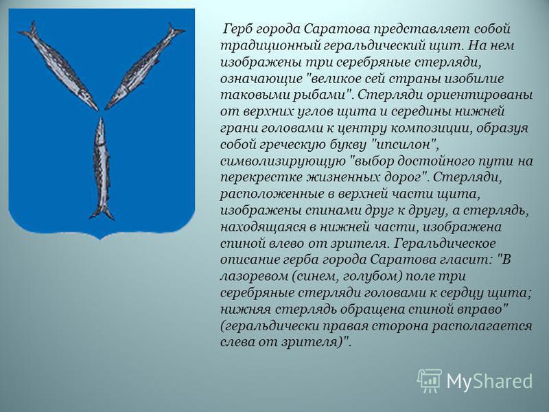 Герб города Саратова представляет собой традиционный геральдическийй щит. На нем изображены три серебряные стерляди, означающие