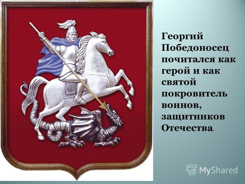 Георгий Победоносец почитался как герой и как святой покровитель воинов, защитников Отечества.