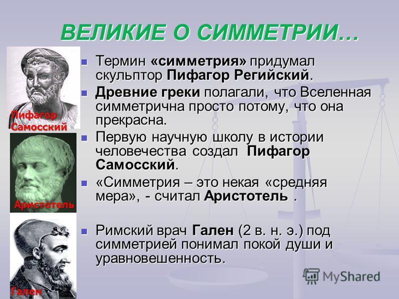 ВЕЛИКИЕ О СИММЕТРИИ… Термин «симметрия» придумал скульптор Пифагор Регийский. Термин «симметрия» придумал скульптор Пифагор Регийский. Древние греки полагали, что Вселенная симметрична просто потому, что она прекрасна. Древние греки полагали, что Все