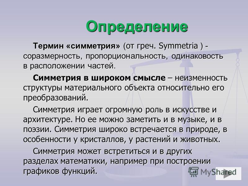Определение Термин «симметрия» ( от греч. Symmetria ) - соразмерность, пропорциональность, одинаковость в расположении частей. Симметрия в широком смысле – неизменность структуры материального объекта относительно его преобразований. Симметрия играет