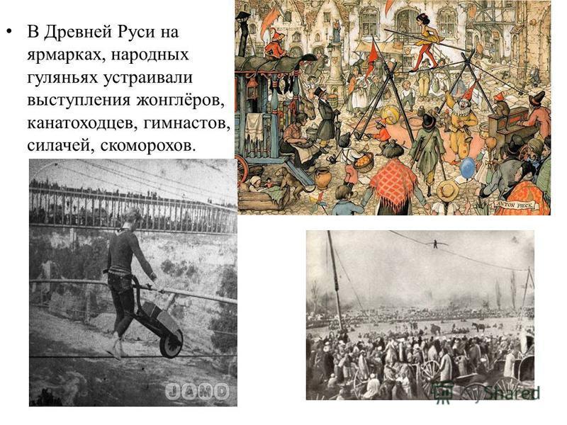 В Древней Руси на ярмарках, народных гуляньях устраивали выступления жонглёров, канатоходцев, гимнастов, силачей, скоморохов.
