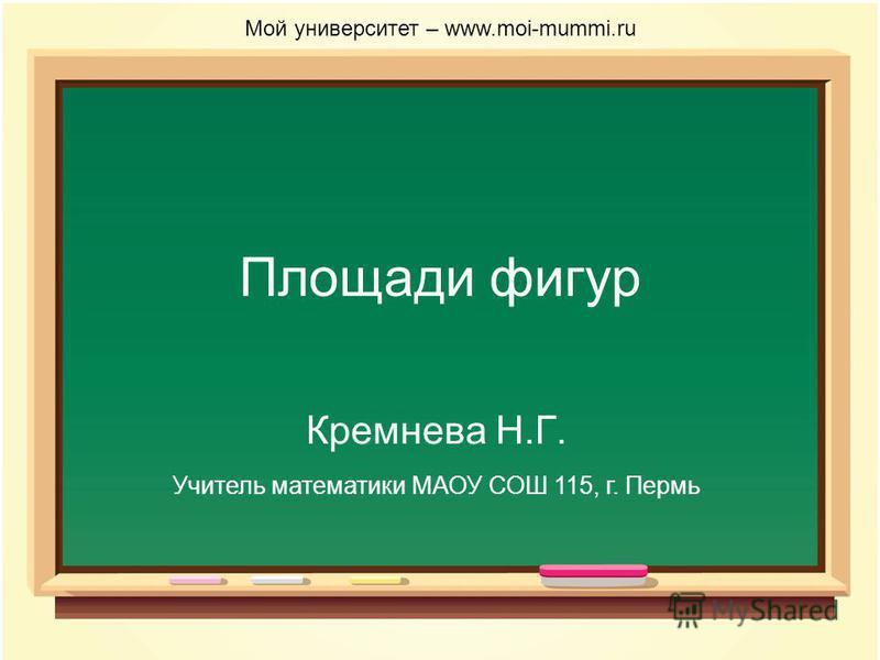 Площади фигур Кремнева Н.Г. Мой университет – www.moi-mummi.ru Учитель математики МАОУ СОШ 115, г. Пермь
