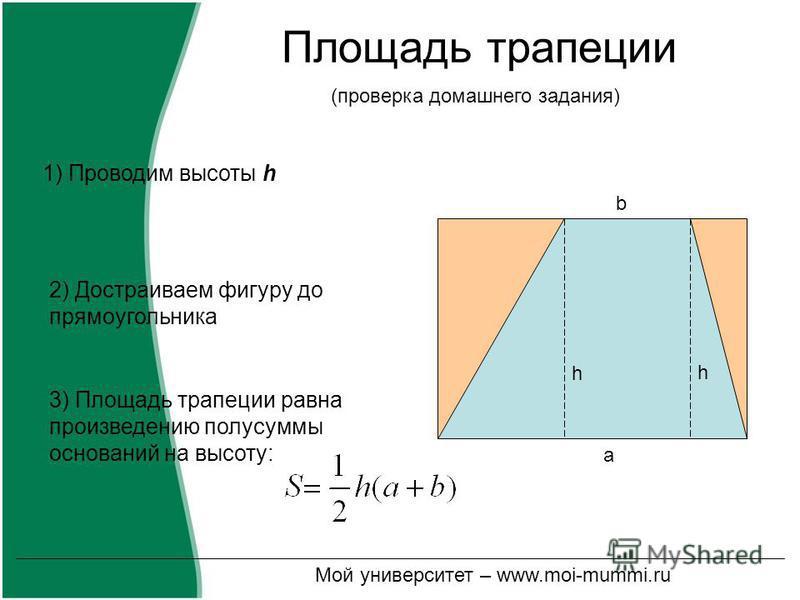 Площадь трапеции 2) Достраиваем фигуру до прямоугольника 3) Площадь трапеции равна произведению полусуммы оснований на высоту: 1) Проводим высоты h a h h b (проверка домашнего задания) Мой университет – www.moi-mummi.ru