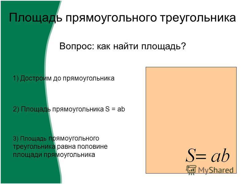 Площадь прямоугольного треугольника Вопрос: как найти площадь? 1) Достроим до прямоугольника 2) Площадь прямоугольника S = ab 3) Площадь прямоугольного треугольника равна половине площади прямоугольника