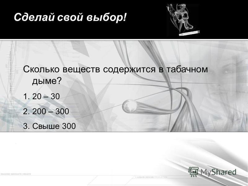 Сделай свой выбор! Сколько веществ содержится в табачном дыме? 1.20 – 30 2.200 – 300 3. Свыше 300