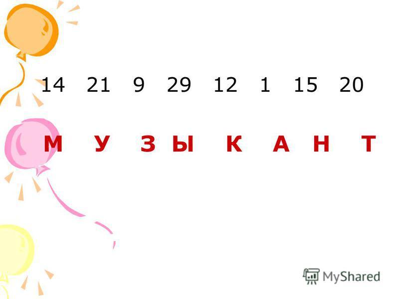 14 21 9 29 12 1 15 20 М У З Ы К А Н Т