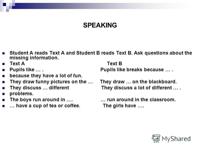 SPEAKING Student A reads Text A and Student B reads Text B. Ask questions about the missing information. Text A Text B Pupils like …. Pupils like breaks because …. because they have a lot of fun. They draw funny pictures on the … They draw … on the b