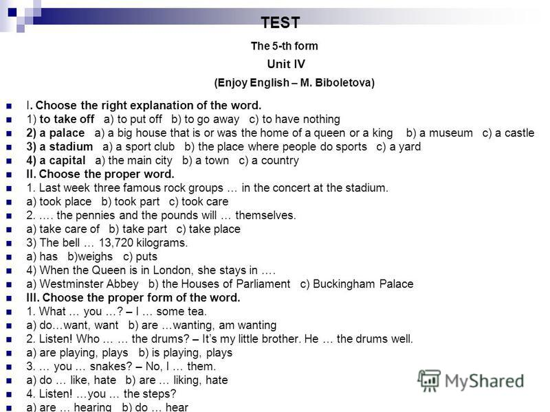 TEST The 5-th form Unit IV (Enjoy English – M. Biboletova) I. Choose the right explanation of the word. 1) to take off a) to put off b) to go away c) to have nothing 2) a palace a) a big house that is or was the home of a queen or a king b) a museum