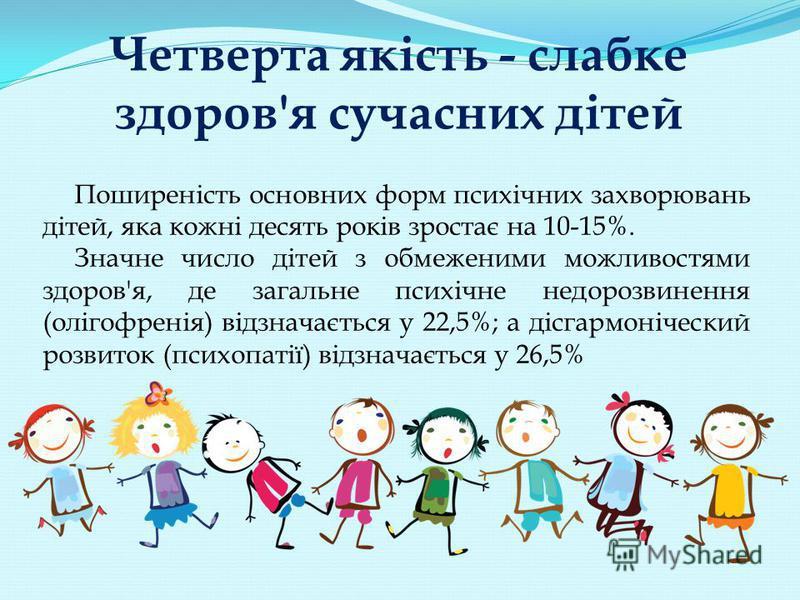 Четверта якість - слабке здоров'я сучасних дітей Поширеність основних форм психічних захворювань дітей, яка кожні десять років зростає на 10-15%. Значне число дітей з обмеженими можливостями здоров'я, де загальне психічне недорозвинення (олігофренія)
