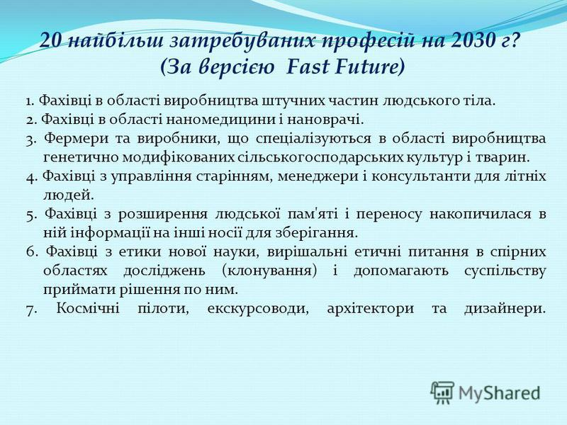 20 найбільш затребуваних професій на 2030 г? (За версією Fast Future) 1. Фахівці в області виробництва штучних частин людського тіла. 2. Фахівці в області наномедицини і нановрачі. 3. Фермери та виробники, що спеціалізуються в області виробництва ген
