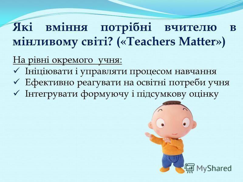 Які вміння потрібні вчителю в мінливому світі? («Teachers Matter») На рівні окремого учня: Ініціювати і управляти процесом навчання Ефективно реагувати на освітні потреби учня Інтегрувати формуючу і підсумкову оцінку