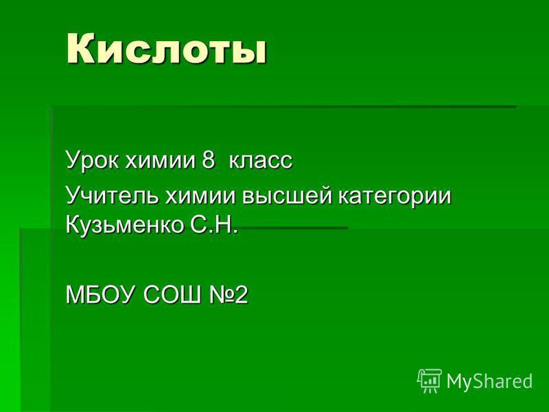 Кислоты Урок химии 8 класс Учитель химии высшей категории Кузьменко С.Н. МБОУ СОШ 2