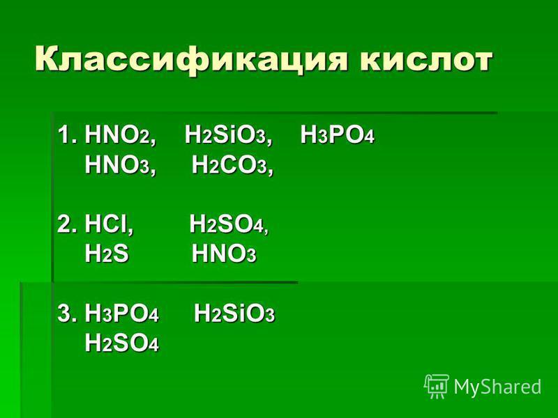 Классификация кислот 1. HNO 2, H 2 SiO 3, H 3 PO 4 HNO 3, H 2 CO 3, HNO 3, H 2 CO 3, 2. HCl, H 2 SО 4, H 2 S HNO 3 H 2 S HNO 3 3. H 3 PO 4 H 2 SiO 3 H 2 SO 4 H 2 SO 4