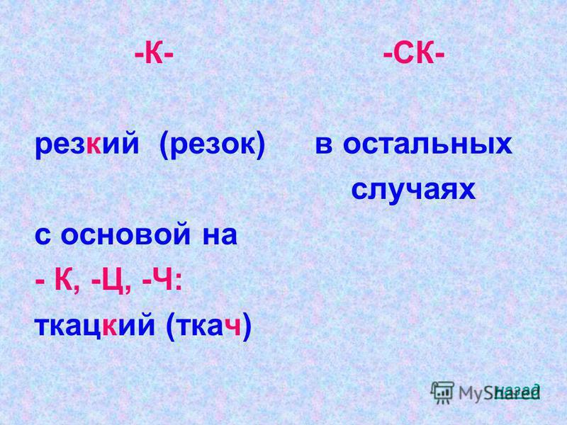 -К- резкий (резок) с осногой на - К, -Ц, -Ч: ткацкий (ткач) -СК- в остальных случаях назад