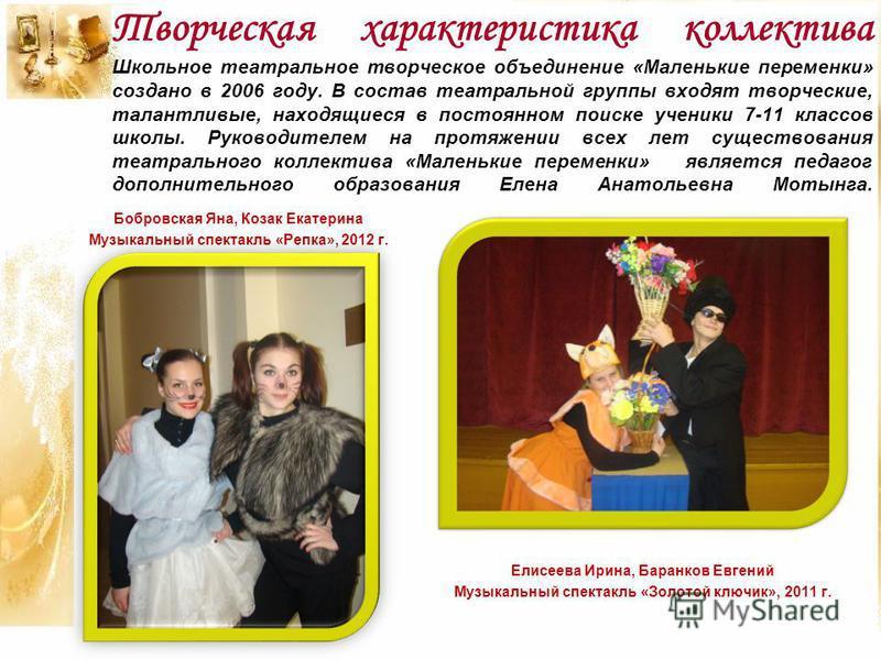 Творческая характеристика коллектива Школьное театральное творческое объединение «Маленькие переменки» создано в 2006 году. В состав театральной группы входят творческие, талантливые, находящиеся в постоянном поиске ученики 7-11 классов школы. Руково